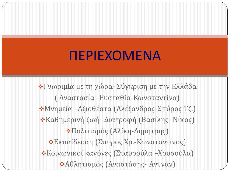  Γνωριμία με τη χώρα - Σύγκριση με την Ελλάδα ( Αναστασία - Ευσταθία - Κωνσταντίνα )  Μνημεία – Αξιοθέατα ( Αλέξανδρος - Σπύρος Τζ.)  Καθημερινή ζω