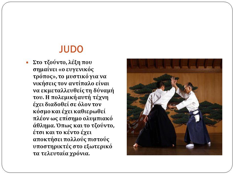JUDO Στο τζούντο, λέξη που σημαίνει « ο ευγενικός τρόπος », το μυστικό για να νικήσεις τον αντίπαλο είναι να εκμεταλλευθείς τη δύναμή του. Η πολεμική