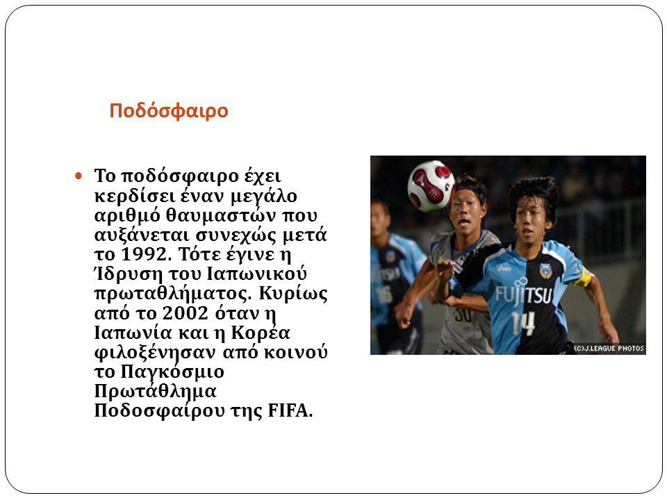 Ποδόσφαιρο Το ποδόσφαιρο έχει κερδίσει έναν μεγάλο αριθμό θαυμαστών που αυξάνεται συνεχώς μετά το 1992. Τότε έγινε η Ίδρυση του Ιαπωνικού πρωταθλήματο