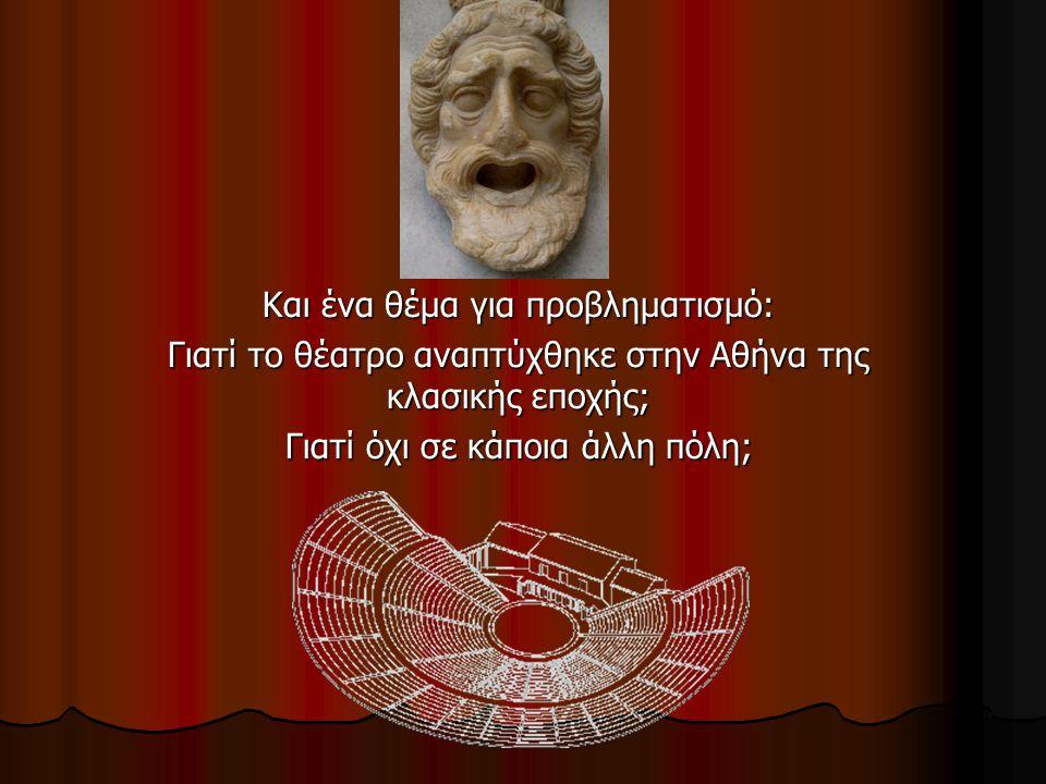 Και ένα θέμα για προβληματισμό: Γιατί το θέατρο αναπτύχθηκε στην Αθήνα της κλασικής εποχής; Γιατί όχι σε κάποια άλλη πόλη;