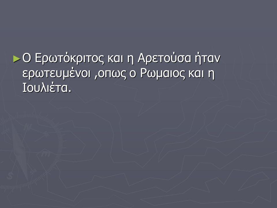 ► Ο Ερωτόκριτος πήγαινε κάτω απ'το μπαλκόνι της Αρετούσας και τραγουδουσε καντάδες, οπως ο Ρωμαίος πήγαινε κάτω απ το μπαλκόνι της Ιουλιέτας και της μιλούσε.