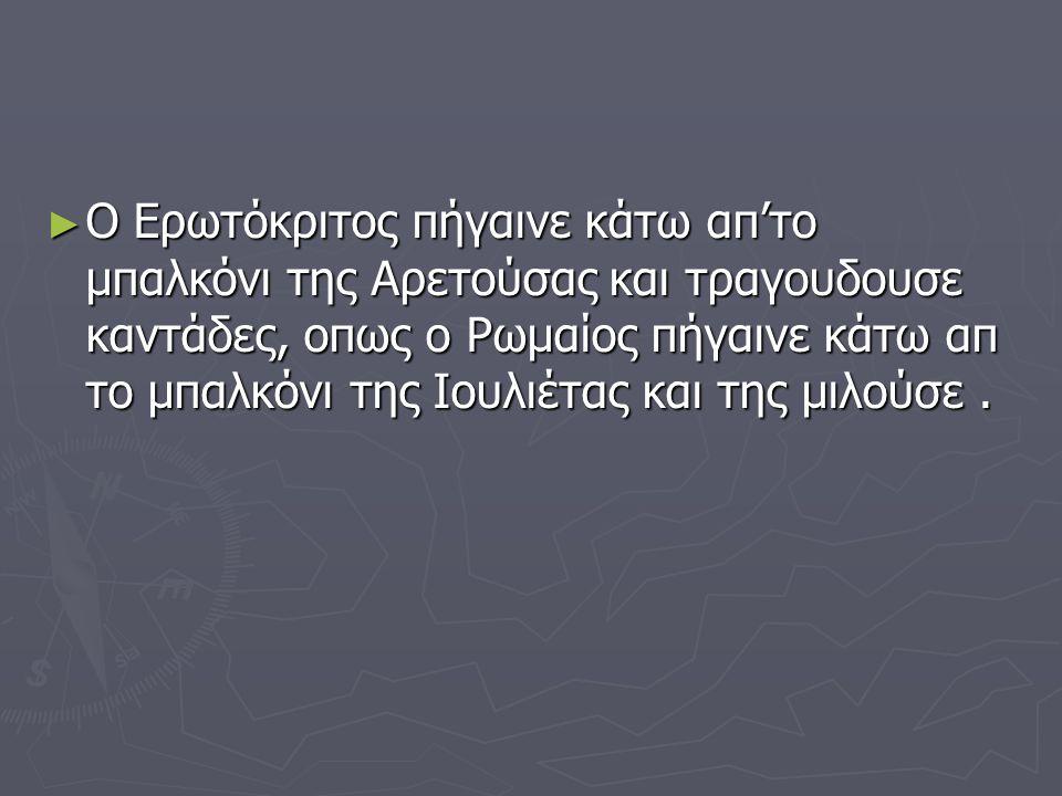 ► Ο Ερωτόκριτος πήγαινε κάτω απ'το μπαλκόνι της Αρετούσας και τραγουδουσε καντάδες, οπως ο Ρωμαίος πήγαινε κάτω απ το μπαλκόνι της Ιουλιέτας και της μ