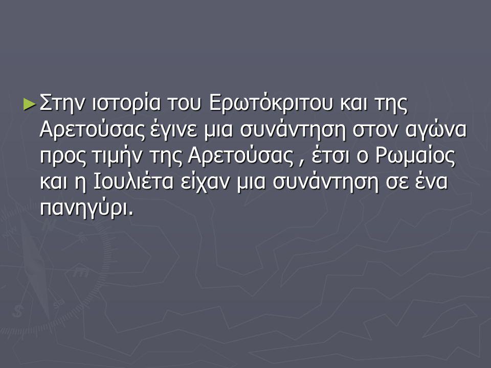 ► Στην ιστορία του Ερωτόκριτου και της Αρετούσας έγινε μια συνάντηση στον αγώνα προς τιμήν της Αρετούσας, έτσι ο Ρωμαίος και η Ιουλιέτα είχαν μια συνά