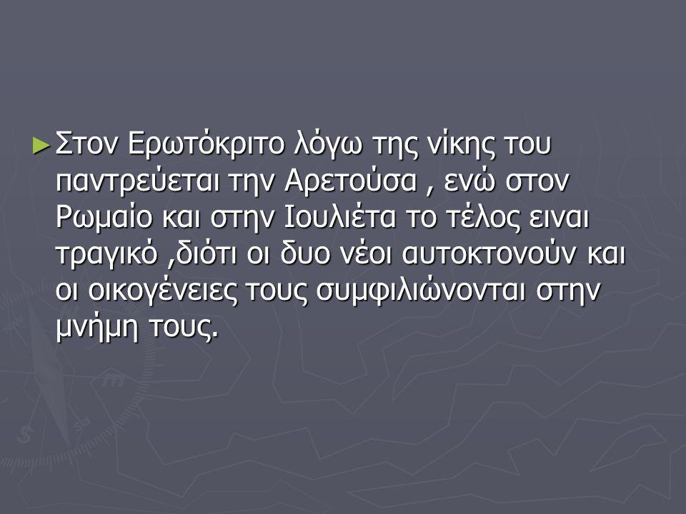 ► Στον Ερωτόκριτο λόγω της νίκης του παντρεύεται την Αρετούσα, ενώ στον Ρωμαίο και στην Ιουλιέτα το τέλος ειναι τραγικό,διότι οι δυο νέοι αυτοκτονούν