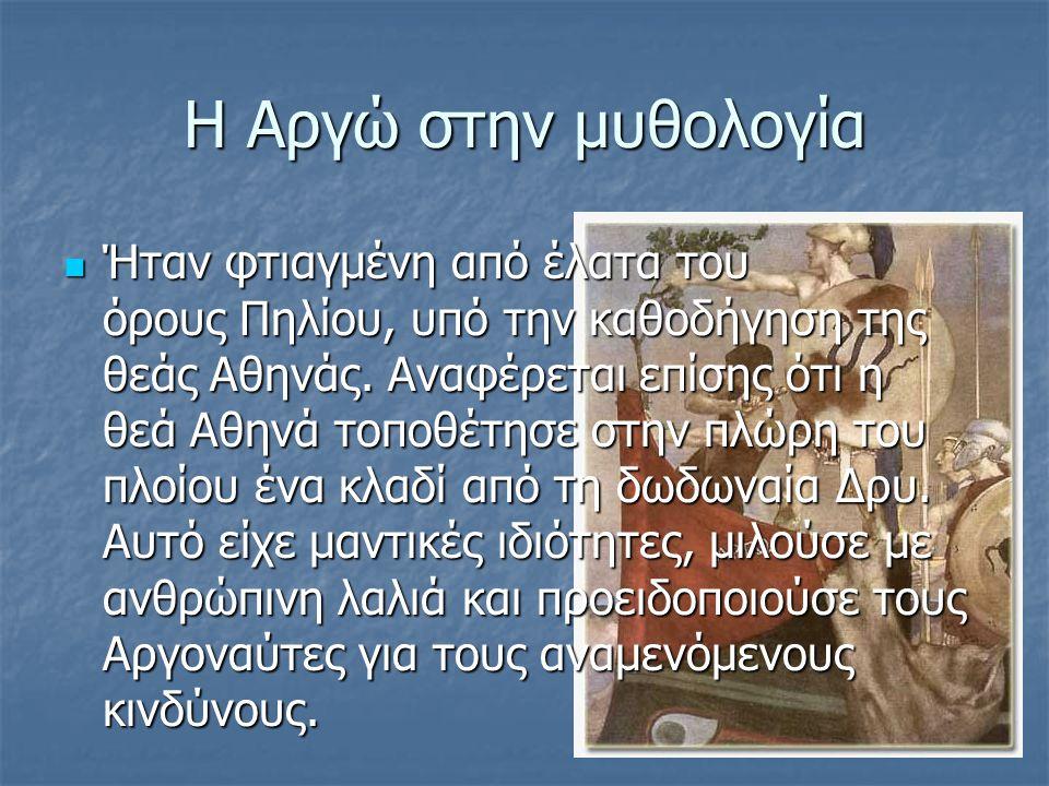 Η Αργώ στην μυθολογία Ήταν φτιαγμένη από έλατα του όρους Πηλίου, υπό την καθοδήγηση της θεάς Αθηνάς. Αναφέρεται επίσης ότι η θεά Αθηνά τοποθέτησε στην
