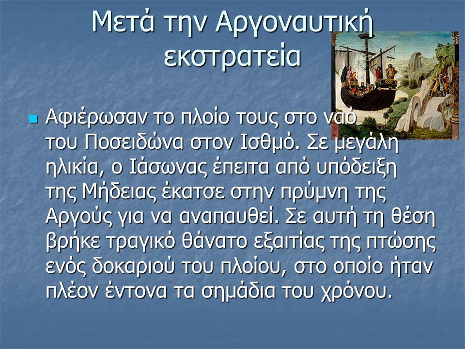 Μετά την Αργοναυτική εκστρατεία Αφιέρωσαν το πλοίο τους στο ναό του Ποσειδώνα στον Ισθμό. Σε μεγάλη ηλικία, ο Ιάσωνας έπειτα από υπόδειξη της Μήδειας