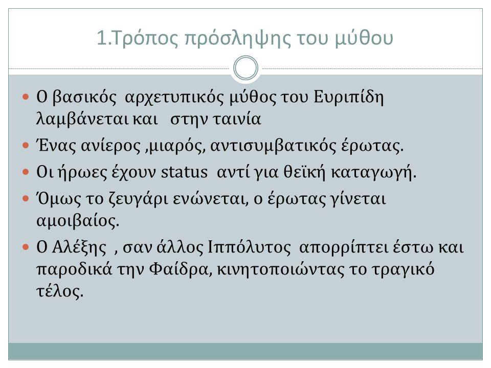 1.Τρόπος πρόσληψης του μύθου Ο βασικός αρχετυπικός μύθος του Ευριπίδη λαμβάνεται και στην ταινία Ένας ανίερος,μιαρός, αντισυμβατικός έρωτας. Οι ήρωες