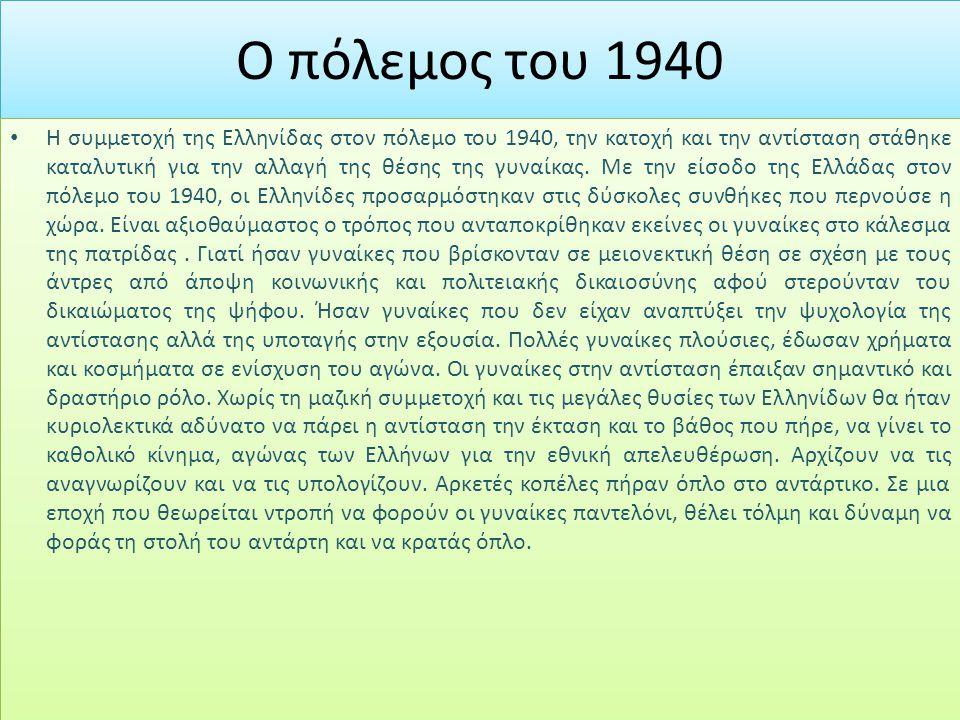 Ο πόλεμος του 1940 Η συμμετοχή της Ελληνίδας στον πόλεμο του 1940, την κατοχή και την αντίσταση στάθηκε καταλυτική για την αλλαγή της θέσης της γυναίκ