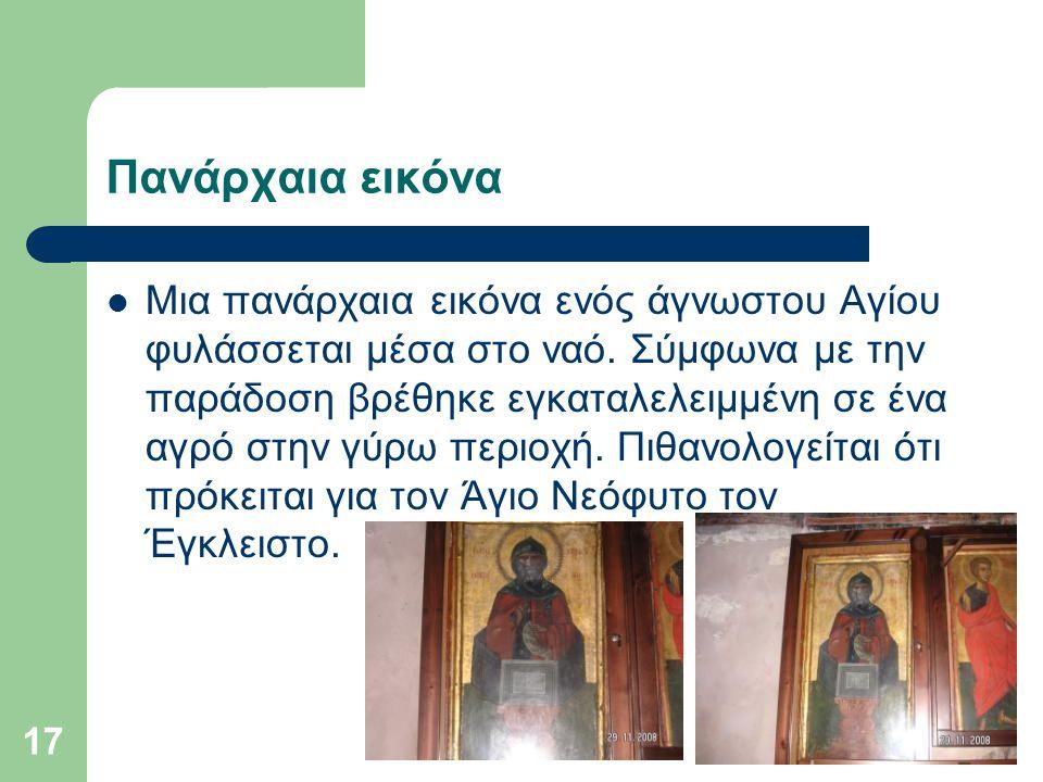 17 Πανάρχαια εικόνα Μια πανάρχαια εικόνα ενός άγνωστου Αγίου φυλάσσεται μέσα στο ναό. Σύμφωνα με την παράδοση βρέθηκε εγκαταλελειμμένη σε ένα αγρό στη