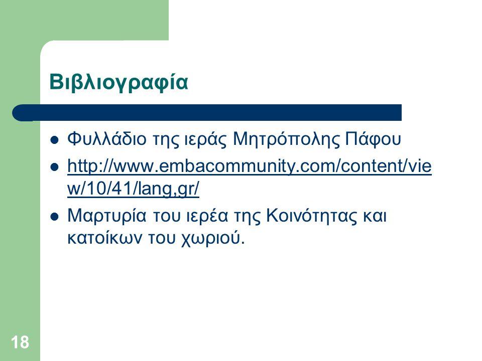 18 Βιβλιογραφία Φυλλάδιο της ιεράς Μητρόπολης Πάφου http://www.embacommunity.com/content/vie w/10/41/lang,gr/ http://www.embacommunity.com/content/vie w/10/41/lang,gr/ Μαρτυρία του ιερέα της Κοινότητας και κατοίκων του χωριού.