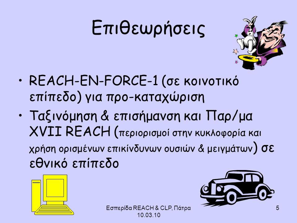 Εσπερίδα REACH & CLP, Πάτρα 10.03.10 5 Επιθεωρήσεις REACH-EN-FORCE-1 (σε κοινοτικό επίπεδο) για προ-καταχώριση Ταξινόμηση & επισήμανση και Παρ/μα XVII REACH ( περιορισμοί στην κυκλοφορία και χρήση ορισμένων επικίνδυνων ουσιών & μειγμάτων ) σε εθνικό επίπεδο
