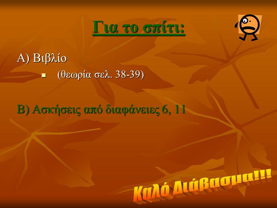 Για το σπίτι: Α) Βιβλίο (θεωρία σελ. 38-39) (θεωρία σελ. 38-39) Β) Ασκήσεις από διαφάνειες 6, 11
