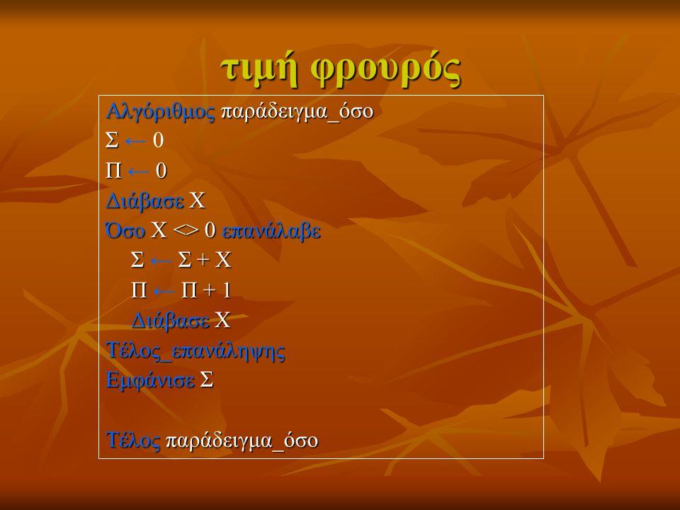 τιμή φρουρός Αλγόριθμος παράδειγμα_όσο Σ Σ ← 0 Π 0 Π ← 0 Διάβασε Χ Όσο Χ <> 0 επανάλαβε Σ Σ + Χ Σ ← Σ + Χ Π Π + 1 Π ← Π + 1 Διάβασε Χ Τέλος_επανάληψης