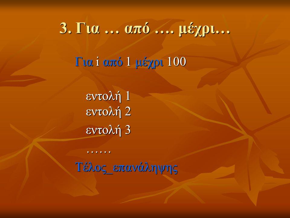 3. Για … από …. μέχρι… Για i από 1 μέχρι 100 εντολή 1 εντολή 2 εντολή 3 ……Τέλος_επανάληψης