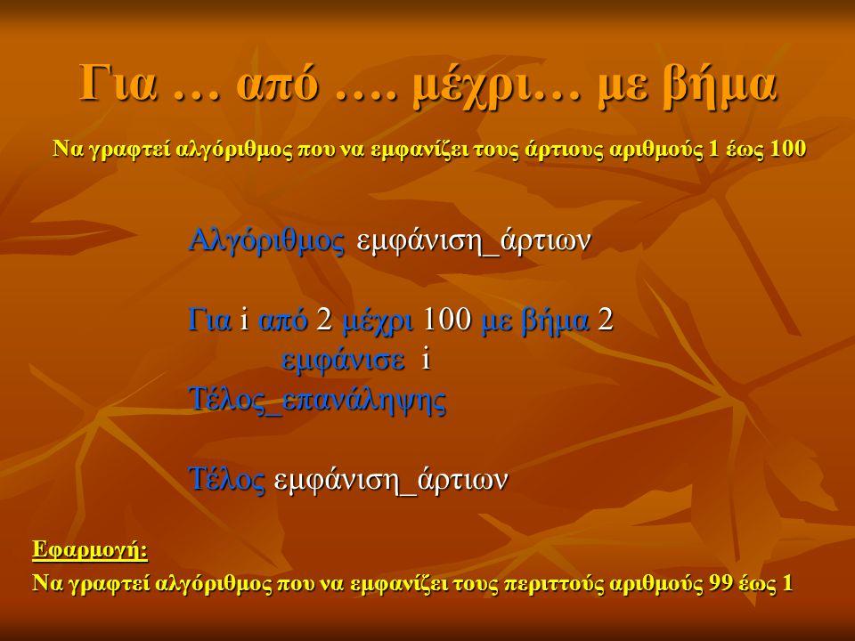 Για … από …. μέχρι… με βήμα Να γραφτεί αλγόριθμος που να εμφανίζει τους άρτιους αριθμούς 1 έως 100 Αλγόριθμος εμφάνιση_άρτιων Για i από 2 μέχρι 100 με