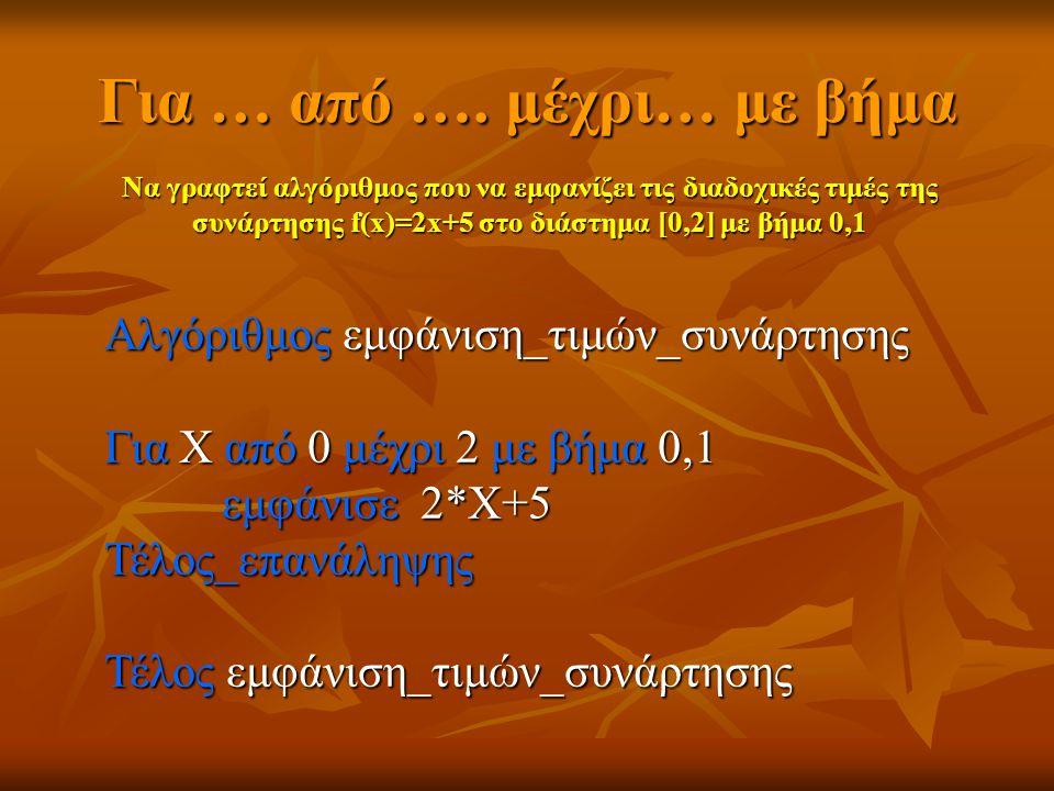 Για … από …. μέχρι… με βήμα Να γραφτεί αλγόριθμος που να εμφανίζει τις διαδοχικές τιμές της συνάρτησης f(x)=2x+5 στο διάστημα [0,2] με βήμα 0,1 Αλγόρι