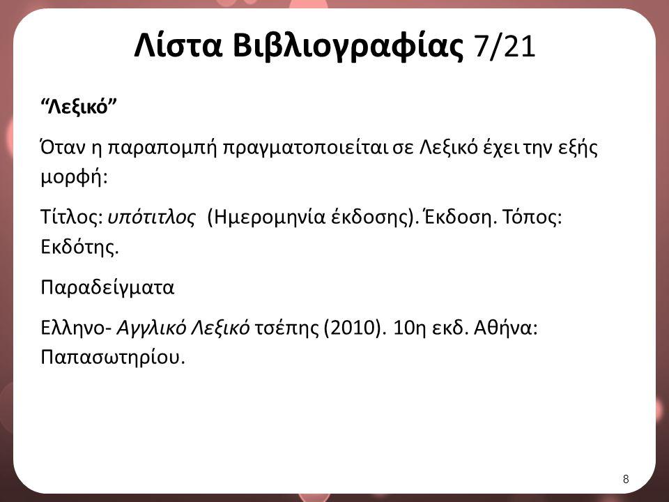 Λίστα Βιβλιογραφίας 8/21 Εγκυκλοπαίδεια Όταν η παραπομπή πραγματοποιείται σε λήμμα μιας εγκυκλοπαίδειας έχει την εξής μορφή: Επίθετο, Όνομα (Ημ.