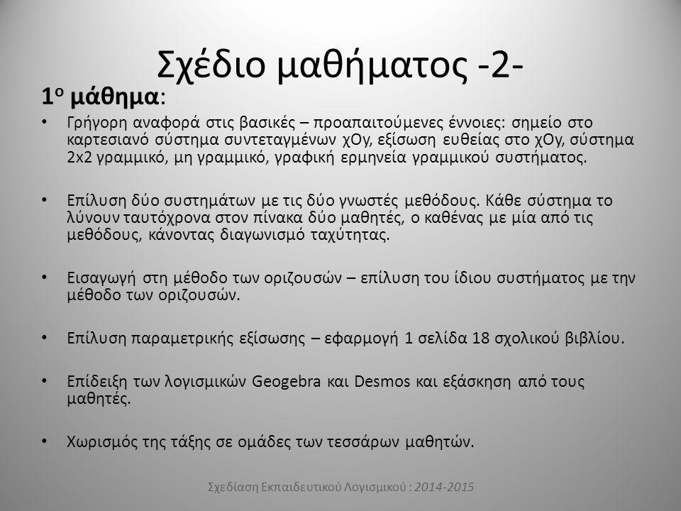Σχέδιο μαθήματος -2- 1 ο μάθημα: Γρήγορη αναφορά στις βασικές – προαπαιτούμενες έννοιες: σημείο στο καρτεσιανό σύστημα συντεταγμένων χΟy, εξίσωση ευθείας στο χΟy, σύστημα 2x2 γραμμικό, μη γραμμικό, γραφική ερμηνεία γραμμικού συστήματος.