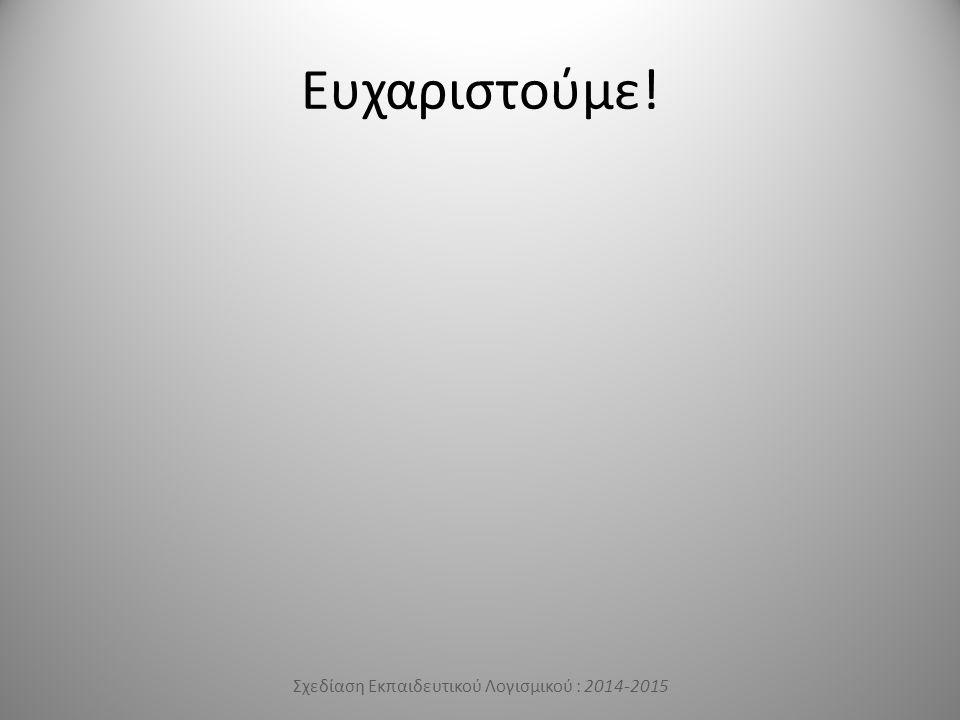 Ευχαριστούμε! Σχεδίαση Εκπαιδευτικού Λογισμικού : 2014-2015