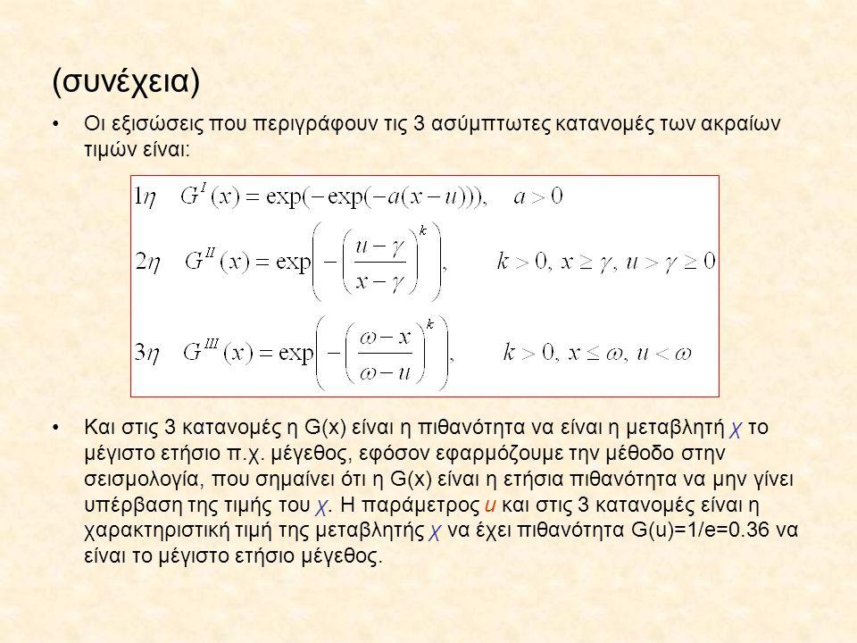 (συνέχεια) Οι εξισώσεις που περιγράφουν τις 3 ασύμπτωτες κατανομές των ακραίων τιμών είναι: Και στις 3 κατανομές η G(x) είναι η πιθανότητα να είναι η μεταβλητή χ το μέγιστο ετήσιο π.χ.