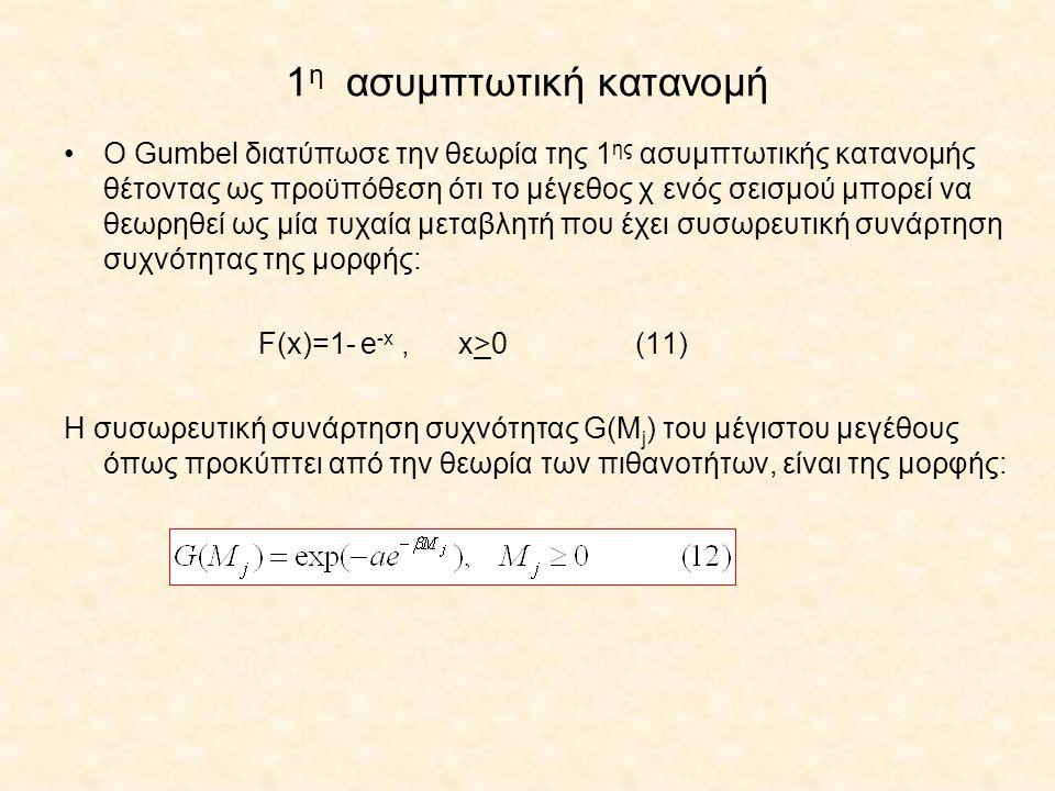 1 η ασυμπτωτική κατανομή Ο Gumbel διατύπωσε την θεωρία της 1 ης ασυμπτωτικής κατανομής θέτοντας ως προϋπόθεση ότι το μέγεθος χ ενός σεισμού μπορεί να θεωρηθεί ως μία τυχαία μεταβλητή που έχει συσωρευτική συνάρτηση συχνότητας της μορφής: F(x)=1- e -x, x>0 (11) Η συσωρευτική συνάρτηση συχνότητας G(M j ) του μέγιστου μεγέθους όπως προκύπτει από την θεωρία των πιθανοτήτων, είναι της μορφής: