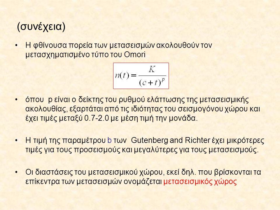 (συνέχεια) Η φθίνουσα πορεία των μετασεισμών ακολουθούν τον μετασχηματισμένο τύπο του Omori όπου p είναι ο δείκτης του ρυθμού ελάττωσης της μετασεισμικής ακολουθίας, εξαρτάται από τις ιδιότητας του σεισμογόνου χώρου και έχει τιμές μεταξύ 0.7-2.0 με μέση τιμή την μονάδα.