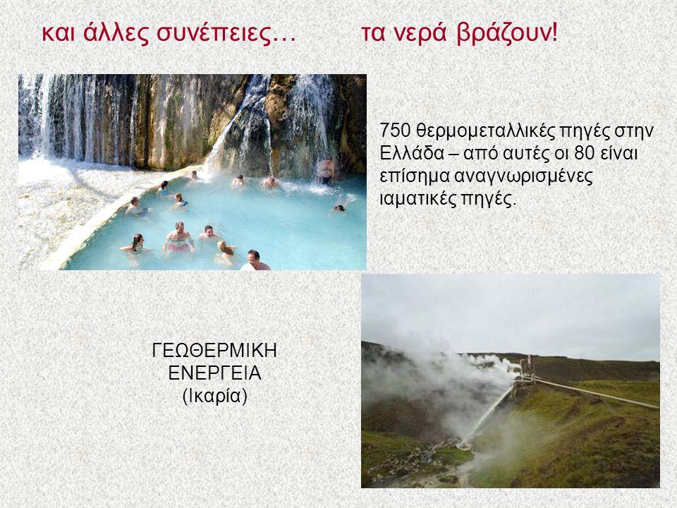 και άλλες συνέπειες…τα νερά βράζουν! 750 θερμομεταλλικές πηγές στην Ελλάδα – από αυτές οι 80 είναι επίσημα αναγνωρισμένες ιαματικές πηγές. ΓΕΩΘΕΡΜΙΚΗ