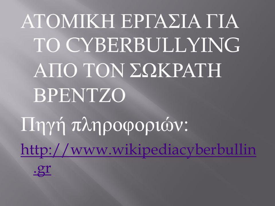 ΑΤΟΜΙΚΗ ΕΡΓΑΣΙΑ ΓΙΑ ΤΟ CYBERBULLYING ΑΠΟ ΤΟΝ ΣΩΚΡΑΤΗ ΒΡΕΝΤΖΟ Πηγή πληροφοριών : http://www.wikipediacyberbullin.gr