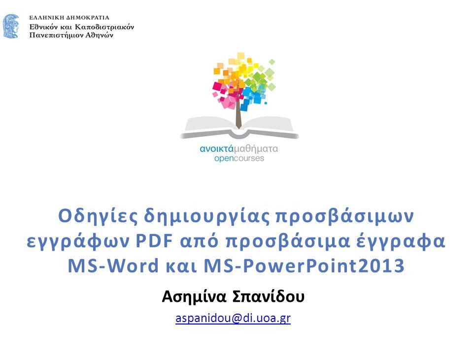 Οδηγίες δημιουργίας προσβάσιμων εγγράφων PDF από προσβάσιμα έγγραφα MS-Word και MS-PowerPoint2013 Ασημίνα Σπανίδου aspanidou@di.uoa.gr
