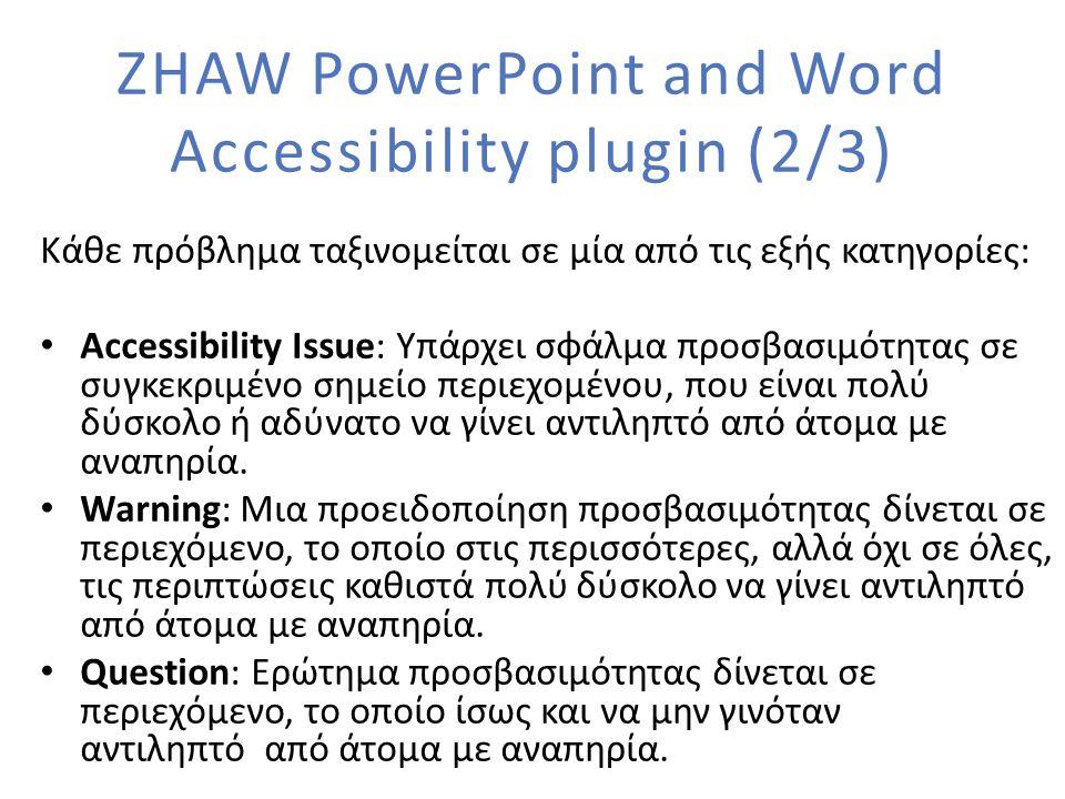 ZHAW PowerPoint and Word Accessibility plugin (2/3) Κάθε πρόβλημα ταξινομείται σε μία από τις εξής κατηγορίες: Accessibility Issue: Υπάρχει σφάλμα προσβασιμότητας σε συγκεκριμένο σημείο περιεχομένου, που είναι πολύ δύσκολο ή αδύνατο να γίνει αντιληπτό από άτομα με αναπηρία.