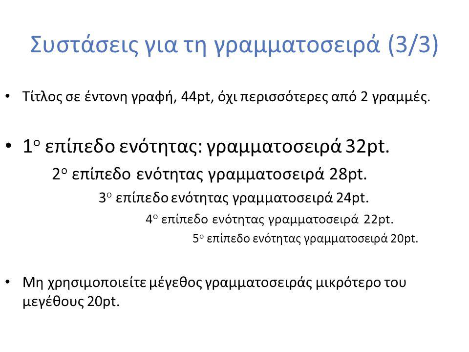 Συστάσεις για τη γραμματοσειρά (3/3) Τίτλος σε έντονη γραφή, 44pt, όχι περισσότερες από 2 γραμμές. 1 ο επίπεδο ενότητας: γραμματοσειρά 32pt. 2 ο επίπε