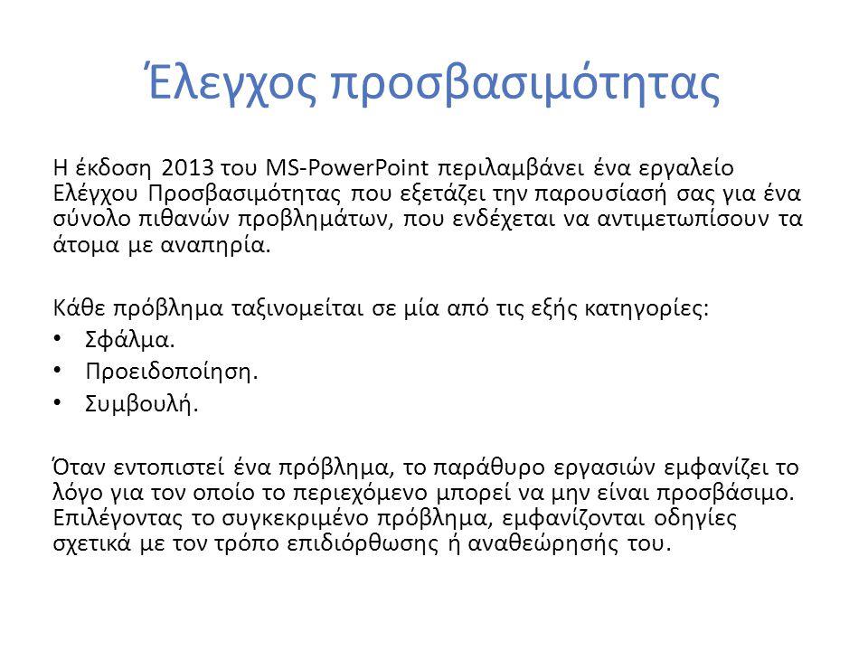 Έλεγχος προσβασιμότητας Η έκδοση 2013 του MS-PowerPoint περιλαμβάνει ένα εργαλείο Ελέγχου Προσβασιμότητας που εξετάζει την παρουσίασή σας για ένα σύνο