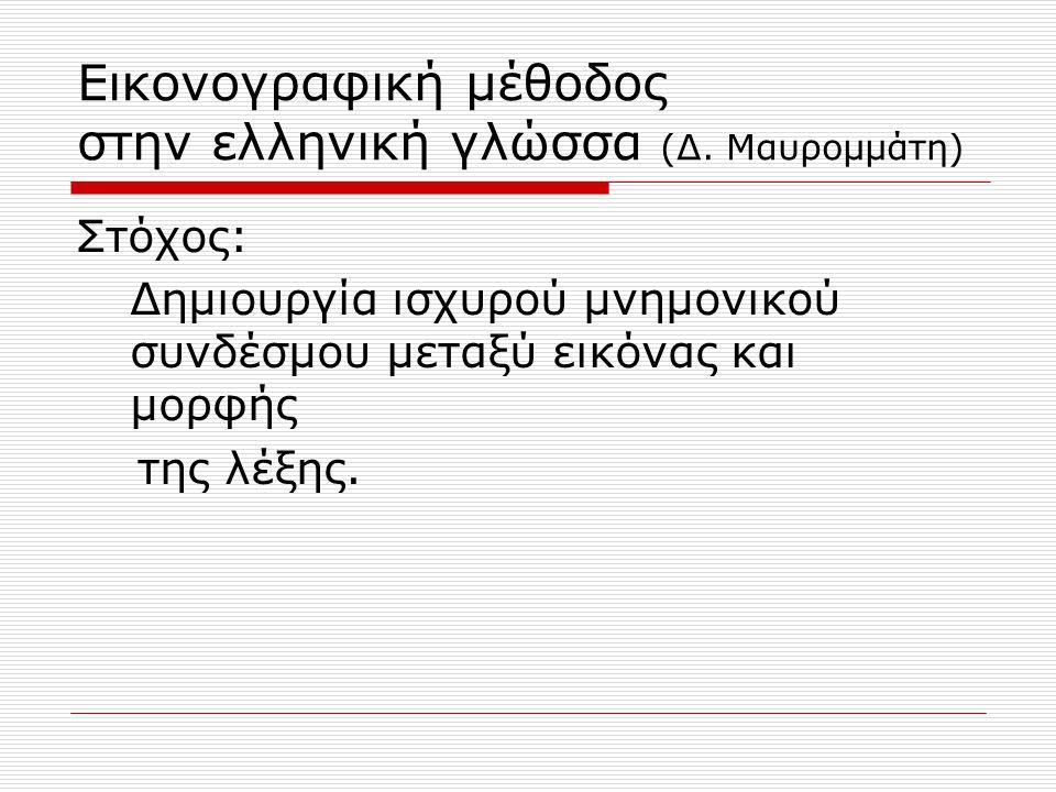 Εικονογραφική μέθοδος στην ελληνική γλώσσα (Δ. Μαυρομμάτη) Στόχος: Δημιουργία ισχυρού μνημονικού συνδέσμου μεταξύ εικόνας και μορφής της λέξης.