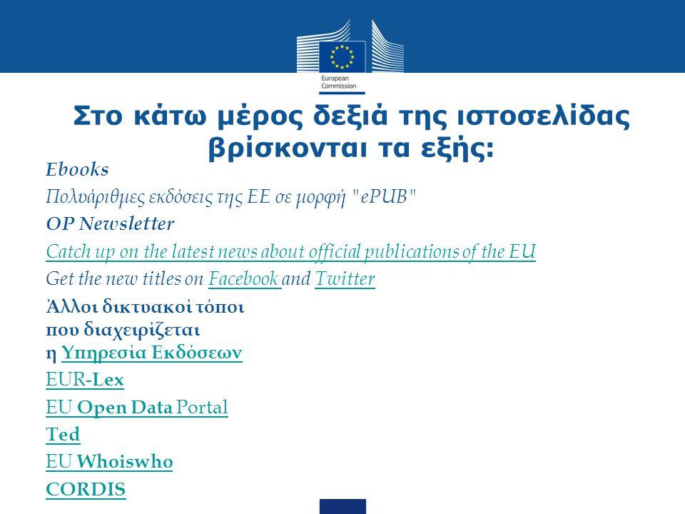 Στο κάτω μέρος δεξιά της ιστοσελίδας βρίσκονται τα εξής: Ebooks Πολυάριθμες εκδόσεις της ΕΕ σε μορφή ePUB OP Newsletter Catch up on the latest news about official publications of the EU Get the new titles on Facebook and TwitterFacebook Twitter Άλλοι δικτυακοί τόποι που διαχειρίζεται η Υπηρεσία ΕκδόσεωνΥπηρεσία Εκδόσεων EUR- LexEUR- Lex EU Open Data PortalEU Open Data Portal Ted EU WhoiswhoEU Whoiswho CORDIS