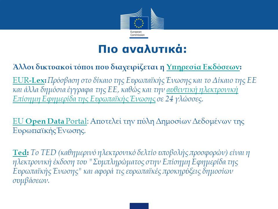 Πιο αναλυτικά: Άλλοι δικτυακοί τόποι που διαχειρίζεται η Υπηρεσία Εκδόσεων:Υπηρεσία Εκδόσεων EUR- LexEUR- Lex: Πρόσβαση στο δίκαιο της Ευρωπαϊκής Ένωσης και το Δίκαιο της ΕΕ και άλλα δημόσια έγγραφα της ΕΕ, καθώς και την αυθεντική ηλεκτρονική Επίσημη Εφημερίδα της Ευρωπαϊκής Ένωσης σε 24 γλώσσες.αυθεντική ηλεκτρονική Επίσημη Εφημερίδα της Ευρωπαϊκής Ένωσης EU Open Data PortalEU Open Data Portal: Αποτελεί την πύλη Δημοσίων Δεδομένων της Ευρωπαϊκής Ένωσης.