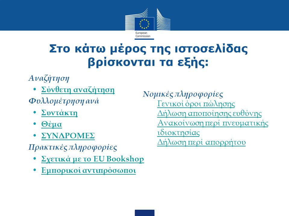 Στο κάτω μέρος της ιστοσελίδας βρίσκονται τα εξής: Αναζήτηση Σύνθετη αναζήτηση Φυλλομέτρηση ανά Συντάκτη Θέμα ΣΥΝΔΡΟΜΕΣ Πρακτικές πληροφορίες Σχετικά με το EU Bookshop Εμπορικοί αντιπρόσωποι Νομικές πληροφορίες Γενικοί όροι πώλησης Δήλωση αποποίησης ευθύνης Ανακοίνωση περί πνευματικής ιδιοκτησίας Δήλωση περί απορρήτου