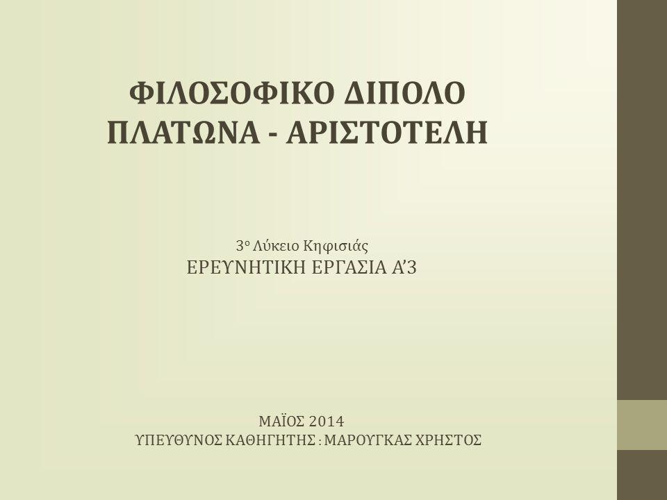 3 ο Λύκειο Κηφισιάς ΕΡΕΥΝΗΤΙΚΗ ΕΡΓΑΣΙΑ Α'3 ΜΑΪΟΣ 2014 ΥΠΕΥΘΥΝΟΣ ΚΑΘΗΓΗΤΗΣ : ΜΑΡΟΥΓΚΑΣ ΧΡΗΣΤΟΣ ΦΙΛΟΣΟΦΙΚΟ ΔΙΠΟΛΟ ΠΛΑΤΩΝΑ - ΑΡΙΣΤΟΤΕΛΗ