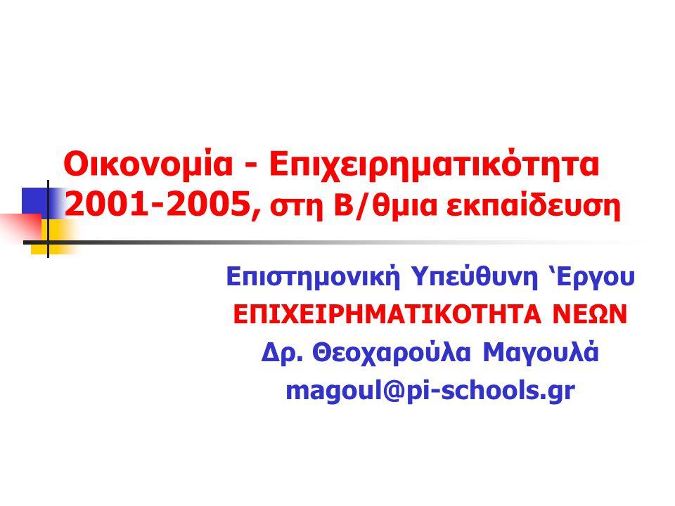 Οικονομία - Επιχειρηματικότητα 2001-2005, στη Β/θμια εκπαίδευση Επιστημονική Υπεύθυνη 'Εργου ΕΠΙΧΕΙΡΗΜΑΤΙΚΟΤΗΤΑ ΝΕΩΝ Δρ. Θεοχαρούλα Μαγουλά magoul@pi-