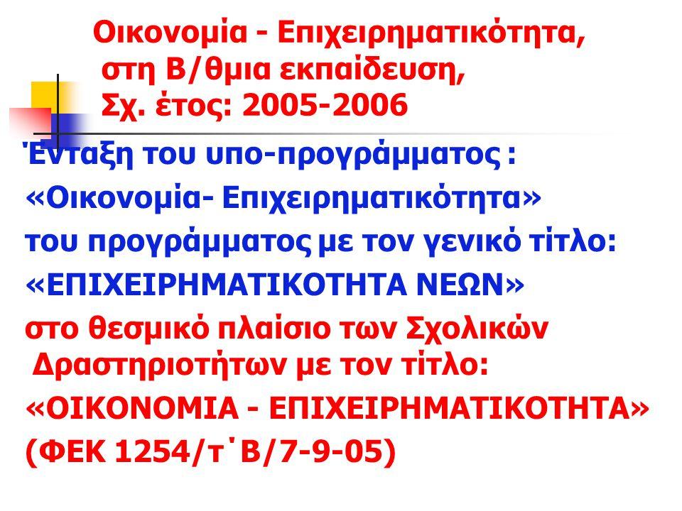 Οικονομία - Επιχειρηματικότητα, στη Β/θμια εκπαίδευση, Σχ. έτος: 2005-2006 Ένταξη του υπο-προγράμματος : «Οικονομία- Επιχειρηματικότητα» του προγράμμα