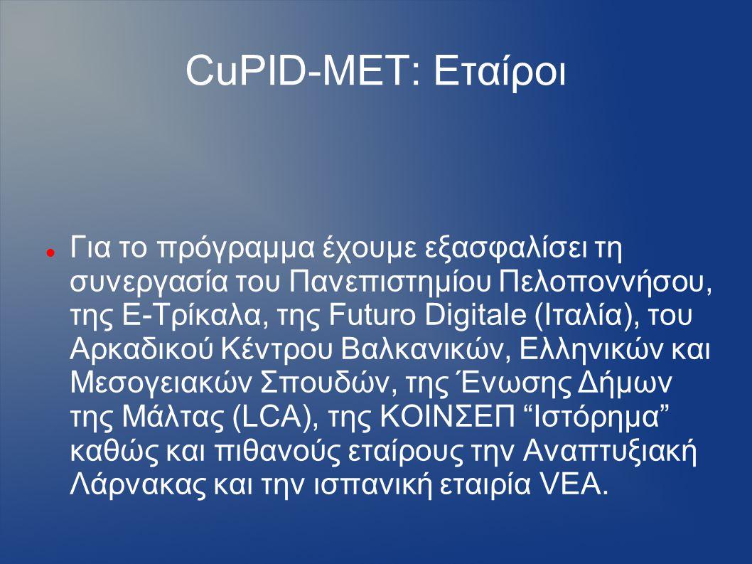 CuPID-MET: Εταίροι Για το πρόγραμμα έχουμε εξασφαλίσει τη συνεργασία του Πανεπιστημίου Πελοποννήσου, της Ε-Τρίκαλα, της Futuro Digitale (Ιταλία), του Αρκαδικού Κέντρου Βαλκανικών, Ελληνικών και Μεσογειακών Σπουδών, της Ένωσης Δήμων της Μάλτας (LCA), της ΚΟΙΝΣΕΠ Ιστόρημα καθώς και πιθανούς εταίρους την Αναπτυξιακή Λάρνακας και την ισπανική εταιρία VEA.