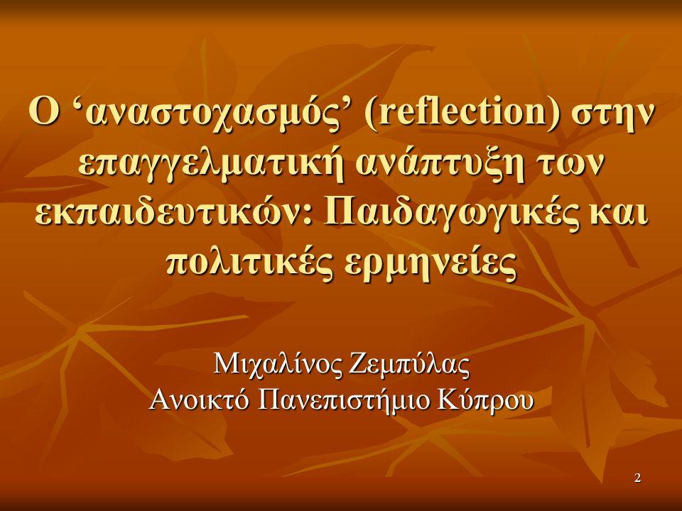 2 Ο 'αναστοχασμός' (reflection) στην επαγγελματική ανάπτυξη των εκπαιδευτικών: Παιδαγωγικές και πολιτικές ερμηνείες Μιχαλίνος Ζεμπύλας Ανοικτό Πανεπιστήμιο Κύπρου