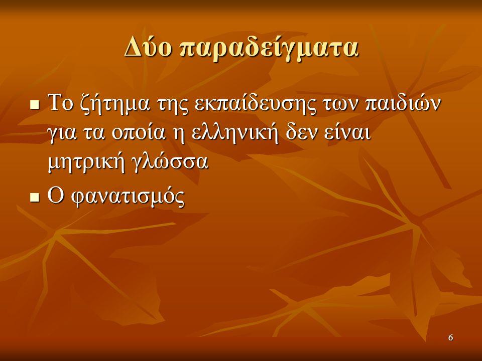 Δύο παραδείγματα Το ζήτημα της εκπαίδευσης των παιδιών για τα οποία η ελληνική δεν είναι μητρική γλώσσα Το ζήτημα της εκπαίδευσης των παιδιών για τα οποία η ελληνική δεν είναι μητρική γλώσσα Ο φανατισμός Ο φανατισμός 6