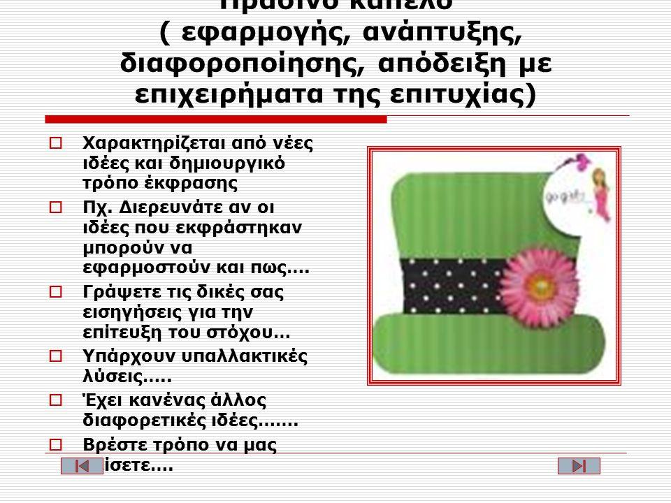 Πράσινο καπέλο ( εφαρμογής, ανάπτυξης, διαφοροποίησης, απόδειξη με επιχειρήματα της επιτυχίας)  Χαρακτηρίζεται από νέες ιδέες και δημιουργικό τρόπο έκφρασης  Πχ.
