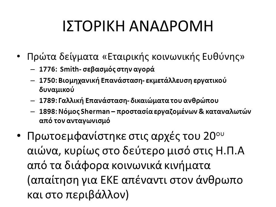 ΙΣΤΟΡΙΚΗ ΑΝΑΔΡΟΜΗ Πρώτα δείγματα «Εταιρικής κοινωνικής Ευθύνης» – 1776: Smith- σεβασμός στην αγορά – 1750: Βιομηχανική Επανάσταση- εκμετάλλευση εργατικού δυναμικού – 1789: Γαλλική Επανάσταση- δικαιώματα του ανθρώπου – 1898: Νόμος Sherman – προστασία εργαζομένων & καταναλωτών από τον ανταγωνισμό Πρωτοεμφανίστηκε στις αρχές του 20 ου αιώνα, κυρίως στο δεύτερο μισό στις Η.Π.Α από τα διάφορα κοινωνικά κινήματα (απαίτηση για ΕΚΕ απέναντι στον άνθρωπο και στο περιβάλλον)