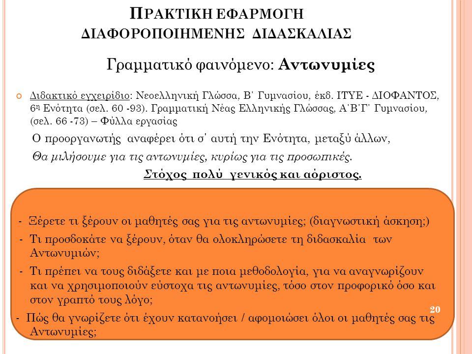 Π ΡΑΚΤΙΚΗ ΕΦΑΡΜΟΓΗ ΔΙΑΦΟΡΟΠΟΙΗΜΕΝΗΣ ΔΙΔΑΣΚΑΛΙΑΣ Γραμματικό φαινόμενο: Αντωνυμίες Διδακτικό εγχειρίδιο: Νεοελληνική Γλώσσα, Β΄ Γυμνασίου, έκδ. ΙΤΥΕ - Δ