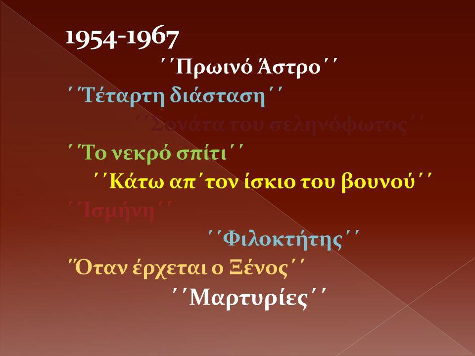 1954-1967 ΄΄Πρωινό Άστρο΄΄ ΄΄Τέταρτη διάσταση΄΄ ΄΄Σονάτα του σεληνόφωτος΄΄ ΄΄Το νεκρό σπίτι΄΄ ΄΄Κάτω απ΄τον ίσκιο του βουνού΄΄ ΄΄Ισμήνη΄΄ ΄΄Φιλοκτήτης