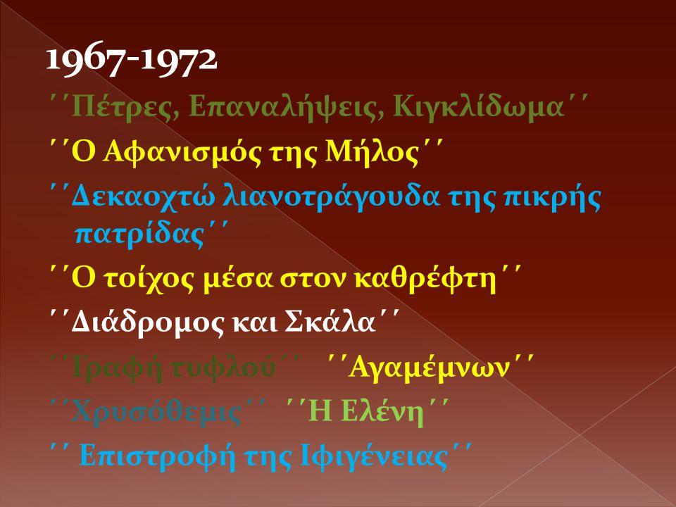 1967-1972 ΄΄Πέτρες, Επαναλήψεις, Κιγκλίδωμα΄΄ ΄΄Ο Αφανισμός της Μήλος΄΄ ΄΄Δεκαοχτώ λιανοτράγουδα της πικρής πατρίδας΄΄ ΄΄Ο τοίχος μέσα στον καθρέφτη΄΄