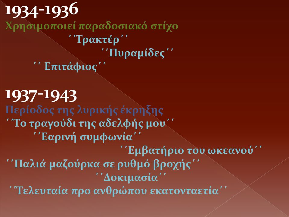 1934-1936 Χρησιμοποιεί παραδοσιακό στίχο ΄΄Τρακτέρ΄΄ ΄΄Πυραμίδες΄΄ ΄΄ Επιτάφιος΄΄ 1937-1943 Περίοδος της λυρικής έκρηξης ΄΄Το τραγούδι της αδελφής μου