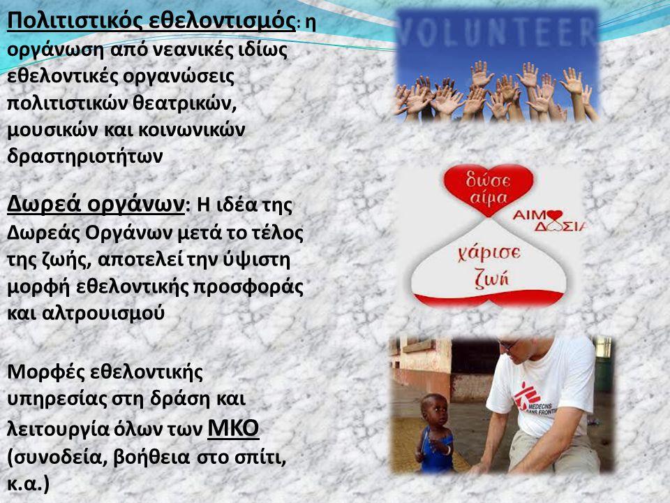 Πολιτιστικός εθελοντισμός : η οργάνωση από νεανικές ιδίως εθελοντικές οργανώσεις πολιτιστικών θεατρικών, μουσικών και κοινωνικών δραστηριοτήτων Δωρεά οργάνων : Η ιδέα της Δωρεάς Οργάνων μετά το τέλος της ζωής, αποτελεί την ύψιστη μορφή εθελοντικής προσφοράς και αλτρουισμού Μορφές εθελοντικής υπηρεσίας στη δράση και λειτουργία όλων των ΜΚΟ (συνοδεία, βοήθεια στο σπίτι, κ.α.)