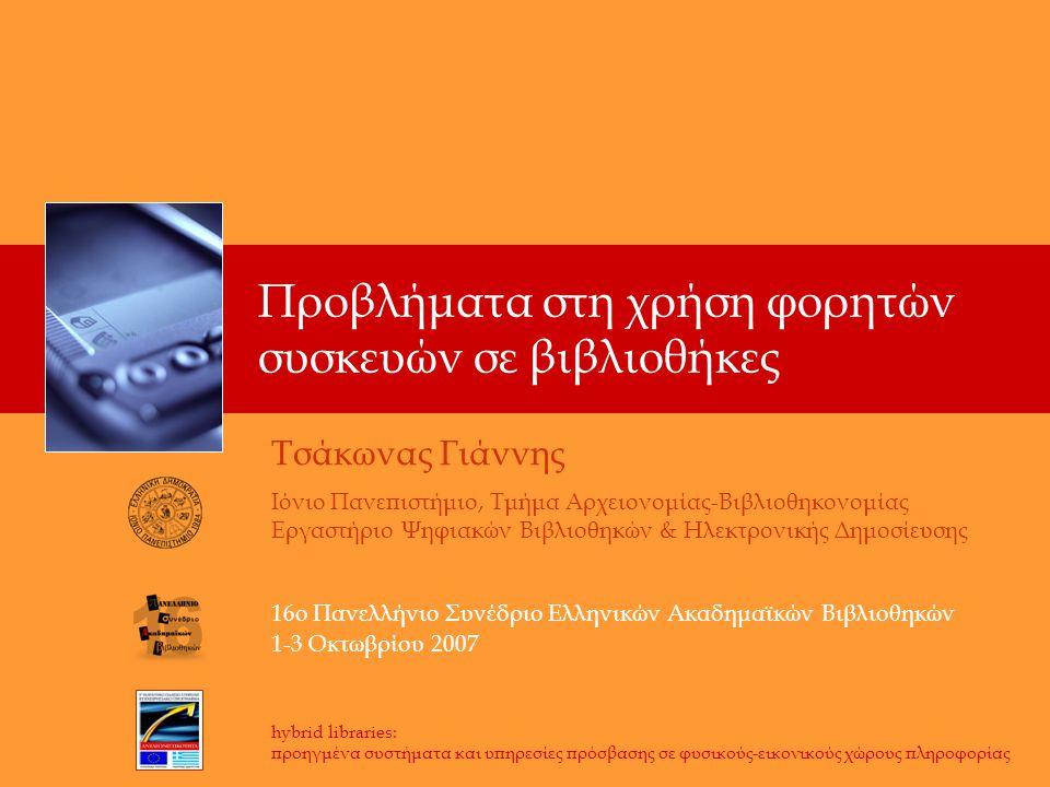 Προβλήματα στη χρήση φορητών συσκευών σε βιβλιοθήκες hybrid libraries: προηγμένα συστήματα και υπηρεσίες πρόσβασης σε φυσικούς-εικονικούς χώρους πληροφορίας Τσάκωνας Γιάννης Ιόνιο Πανεπιστήμιο, Τμήμα Αρχειονομίας-Βιβλιοθηκονομίας Εργαστήριο Ψηφιακών Βιβλιοθηκών & Ηλεκτρονικής Δημοσίευσης 16ο Πανελλήνιο Συνέδριο Ελληνικών Ακαδημαϊκών Βιβλιοθηκών 1-3 Οκτωβρίου 2007